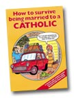 Image for How to Survive Being Married to a Catholic: A Frank and Honest Guide to Catholic Attitudes, Beliefs, and Practices
